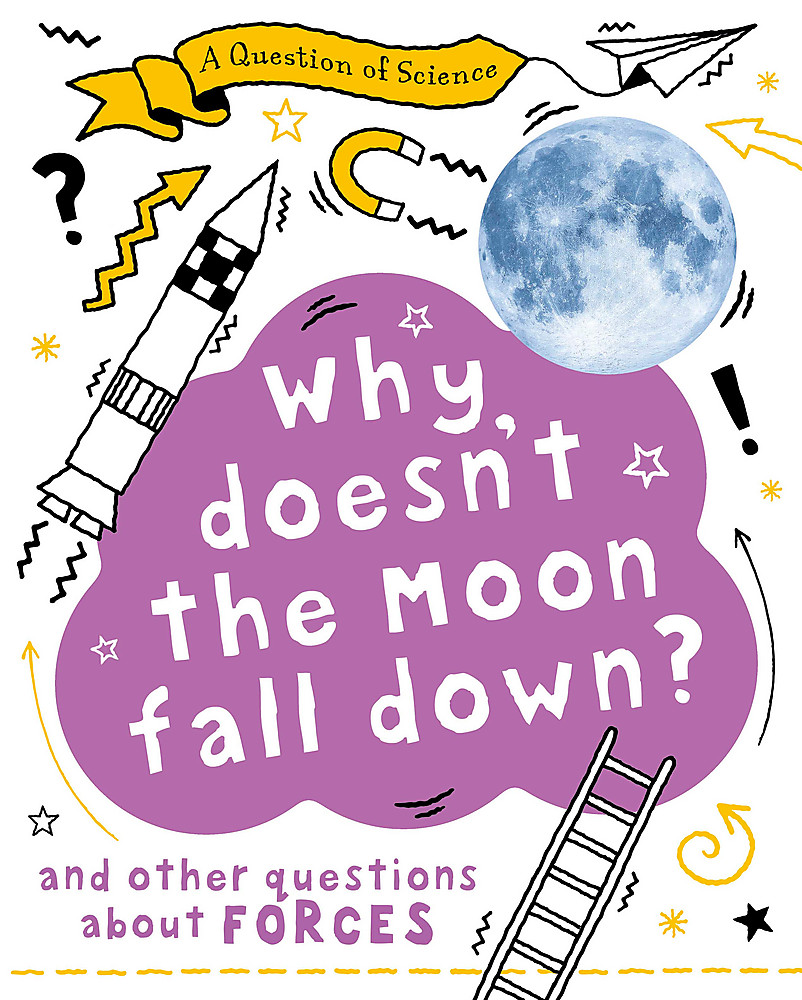 A Question of Science: Why Doesn't the Moon Fall Down? And Other Questions about Forces